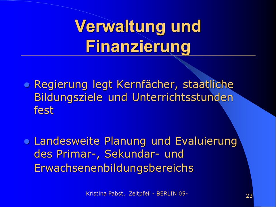 Kristina Pabst, Zeitpfeil - BERLIN 05- 23 Verwaltung und Finanzierung Regierung legt Kernfächer, staatliche Bildungsziele und Unterrichtsstunden fest