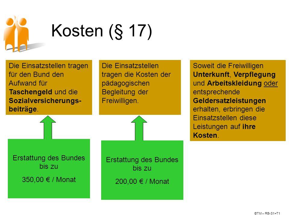 Kosten (§ 17) Erstattung des Bundes bis zu 350,00 / Monat ©TM – RB-S1+T1 Die Einsatzstellen tragen für den Bund den Aufwand für Taschengeld und die So