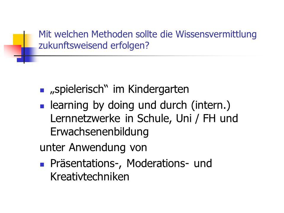 Mit welchen Methoden sollte die Wissensvermittlung zukunftsweisend erfolgen? spielerisch im Kindergarten learning by doing und durch (intern.) Lernnet