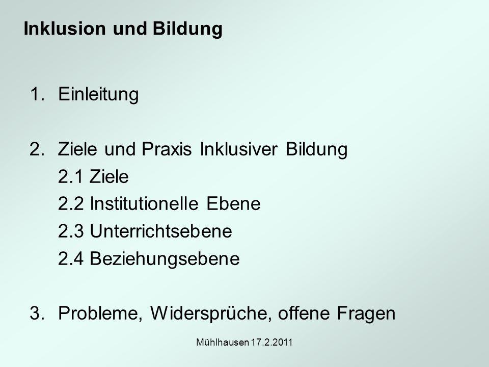 Mühlhausen 17.2.2011 1.Einleitung 2.Ziele und Praxis Inklusiver Bildung 2.1 Ziele 2.2 Institutionelle Ebene 2.3 Unterrichtsebene 2.4 Beziehungsebene 3