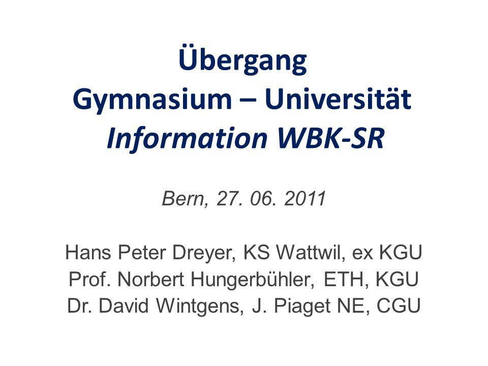 Übergang Gymnasium – Universität Information WBK-SR Bern, 27. 06. 2011 Hans Peter Dreyer, KS Wattwil, ex KGU Prof. Norbert Hungerbühler, ETH, KGU Dr.