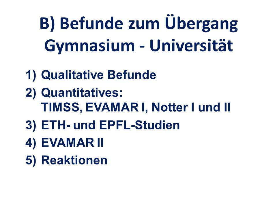 B) Befunde zum Übergang Gymnasium - Universität 1)Qualitative Befunde 2)Quantitatives: TIMSS, EVAMAR I, Notter I und II 3)ETH- und EPFL-Studien 4)EVAM