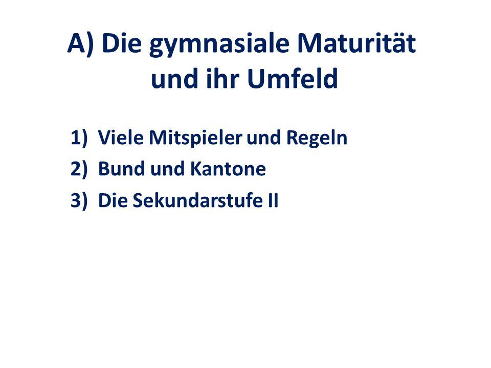 A) Die gymnasiale Maturität und ihr Umfeld 1)Viele Mitspieler und Regeln 2)Bund und Kantone 3)Die Sekundarstufe II
