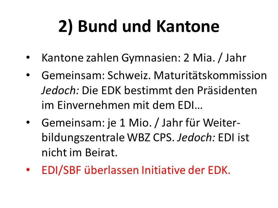 2) Bund und Kantone Kantone zahlen Gymnasien: 2 Mia. / Jahr Gemeinsam: Schweiz. Maturitätskommission Jedoch: Die EDK bestimmt den Präsidenten im Einve