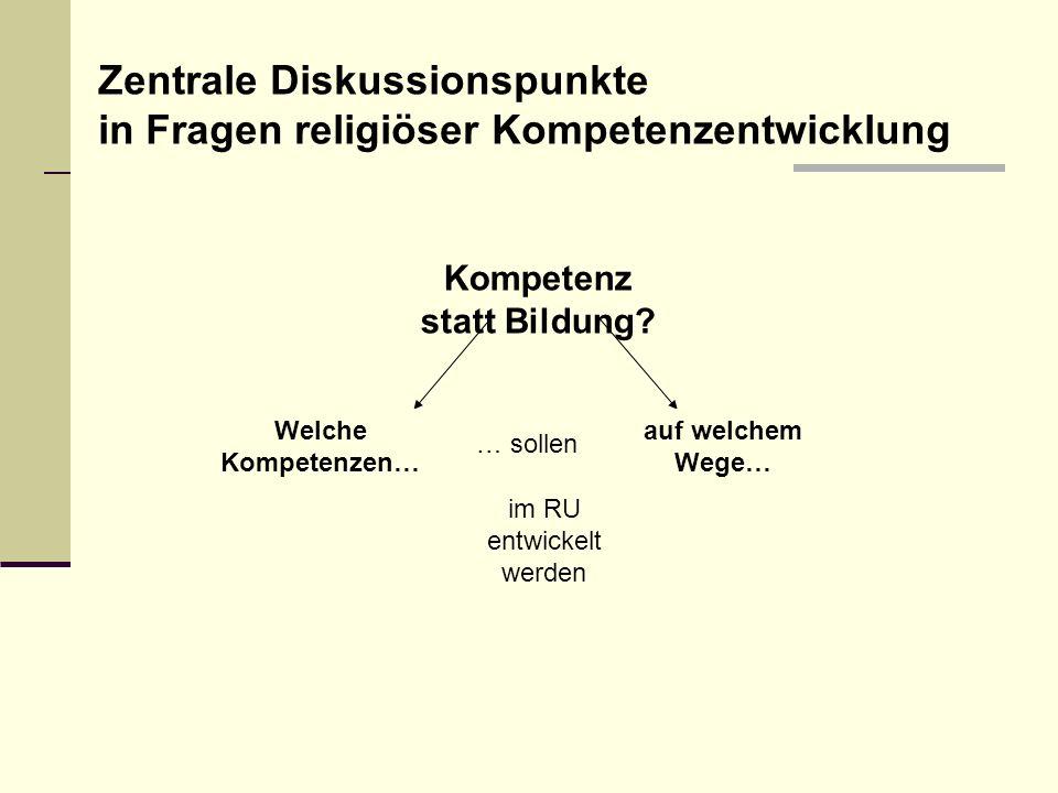 Kompetenz statt Bildung? Welche Kompetenzen… auf welchem Wege… … sollen im RU entwickelt werden Zentrale Diskussionspunkte in Fragen religiöser Kompet