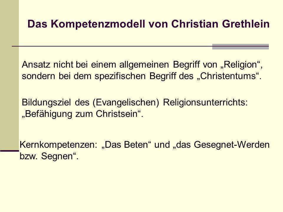 Das Kompetenzmodell von Christian Grethlein Ansatz nicht bei einem allgemeinen Begriff von Religion, sondern bei dem spezifischen Begriff des Christen