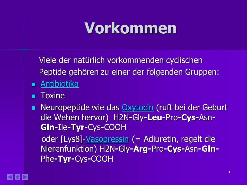 4 Vorkommen Viele der natürlich vorkommenden cyclischen Viele der natürlich vorkommenden cyclischen Peptide gehören zu einer der folgenden Gruppen: Peptide gehören zu einer der folgenden Gruppen: Antibiotika Antibiotika Antibiotika Toxine Toxine Neuropeptide wie das Oxytocin (ruft bei der Geburt die Wehen hervor) H2N-Gly-Leu-Pro-Cys-Asn- Gln-Ile-Tyr-Cys-COOH Neuropeptide wie das Oxytocin (ruft bei der Geburt die Wehen hervor) H2N-Gly-Leu-Pro-Cys-Asn- Gln-Ile-Tyr-Cys-COOHOxytocin oder [Lys8]-Vasopressin (= Adiuretin, regelt die Nierenfunktion) H2N-Gly-Arg-Pro-Cys-Asn-Gln- Phe-Tyr-Cys-COOH oder [Lys8]-Vasopressin (= Adiuretin, regelt die Nierenfunktion) H2N-Gly-Arg-Pro-Cys-Asn-Gln- Phe-Tyr-Cys-COOHVasopressin