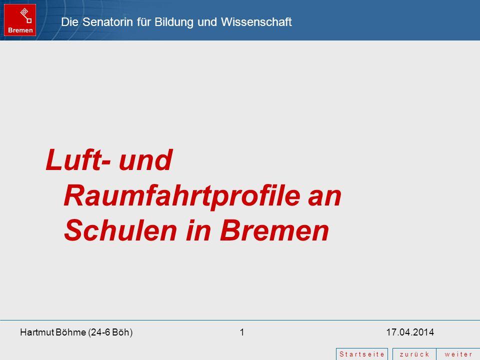 Die Senatorin für Bildung und Wissenschaft z u r ü c kw e i t e r S t a r t s e i t e 17.04.20141Hartmut Böhme (24-6 Böh) Luft- und Raumfahrtprofile an Schulen in Bremen