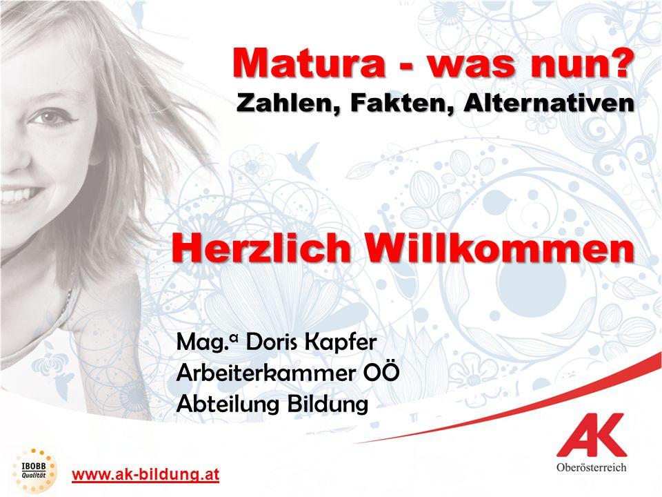 www.ak-bildung.at Herzlich Willkommen Mag. a Doris Kapfer Arbeiterkammer OÖ Abteilung Bildung Matura - was nun? Zahlen, Fakten, Alternativen
