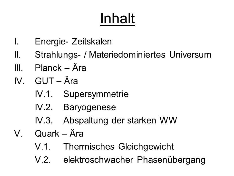 Inhalt I. Energie- Zeitskalen II. Strahlungs- / Materiedominiertes Universum III.Planck – Ära IV.GUT – Ära IV.1. Supersymmetrie IV.2. Baryogenese IV.3