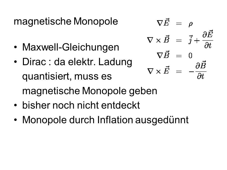 magnetische Monopole Maxwell-Gleichungen Dirac : da elektr. Ladung quantisiert, muss es magnetische Monopole geben bisher noch nicht entdeckt Monopole
