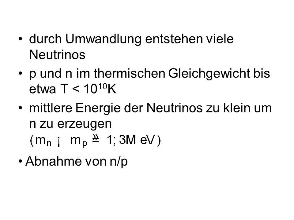 durch Umwandlung entstehen viele Neutrinos p und n im thermischen Gleichgewicht bis etwa T < 10 10 K mittlere Energie der Neutrinos zu klein um n zu e