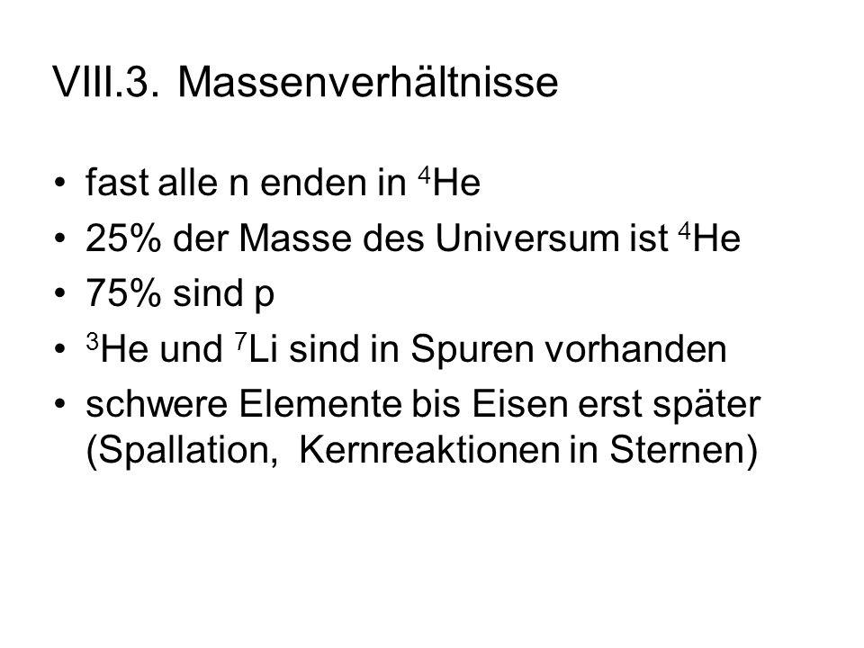 VIII.3. Massenverhältnisse fast alle n enden in 4 He 25% der Masse des Universum ist 4 He 75% sind p 3 He und 7 Li sind in Spuren vorhanden schwere El