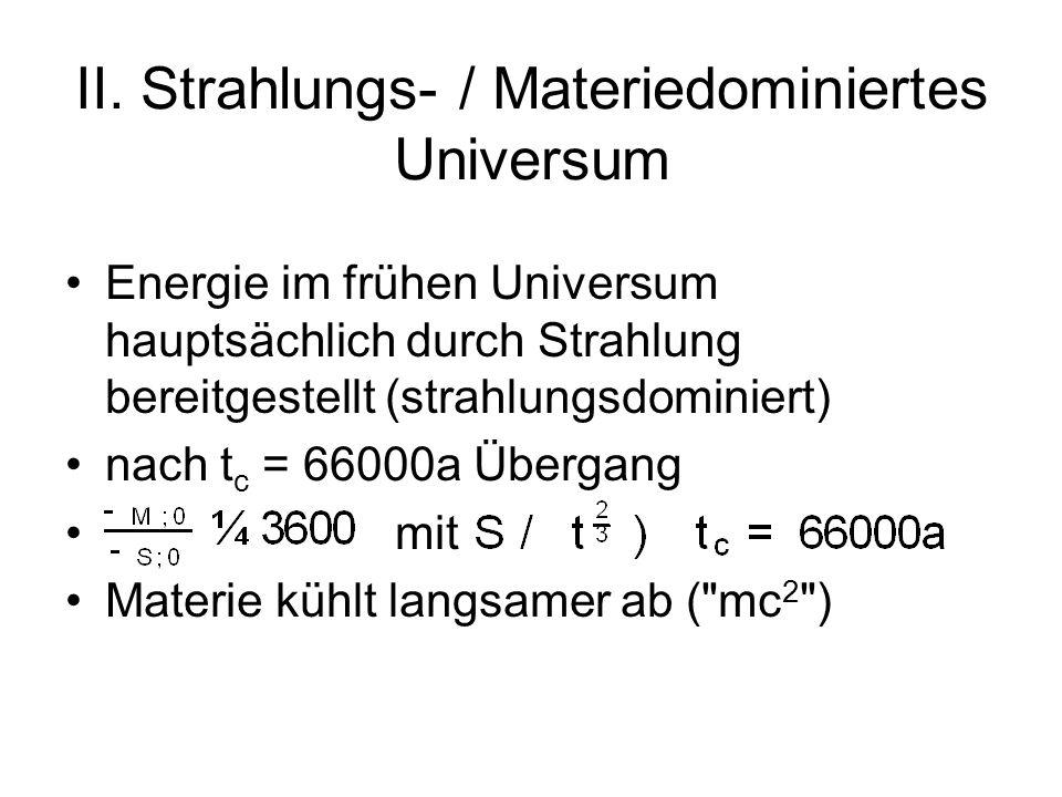 II. Strahlungs- / Materiedominiertes Universum Energie im frühen Universum hauptsächlich durch Strahlung bereitgestellt (strahlungsdominiert) nach t c
