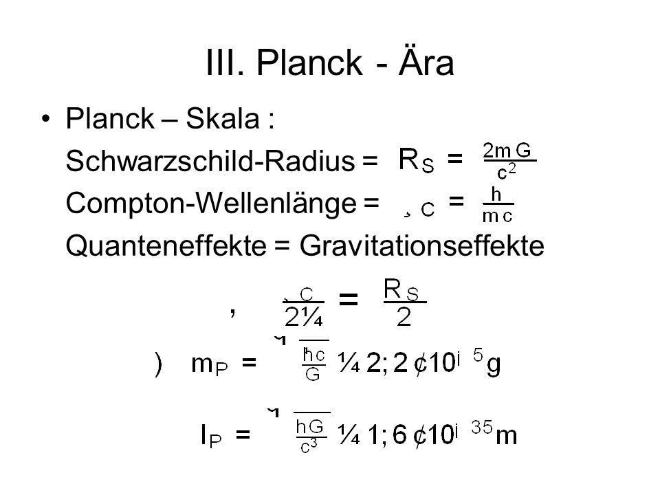 III. Planck - Ära Planck – Skala : Schwarzschild-Radius = Compton-Wellenlänge = Quanteneffekte = Gravitationseffekte