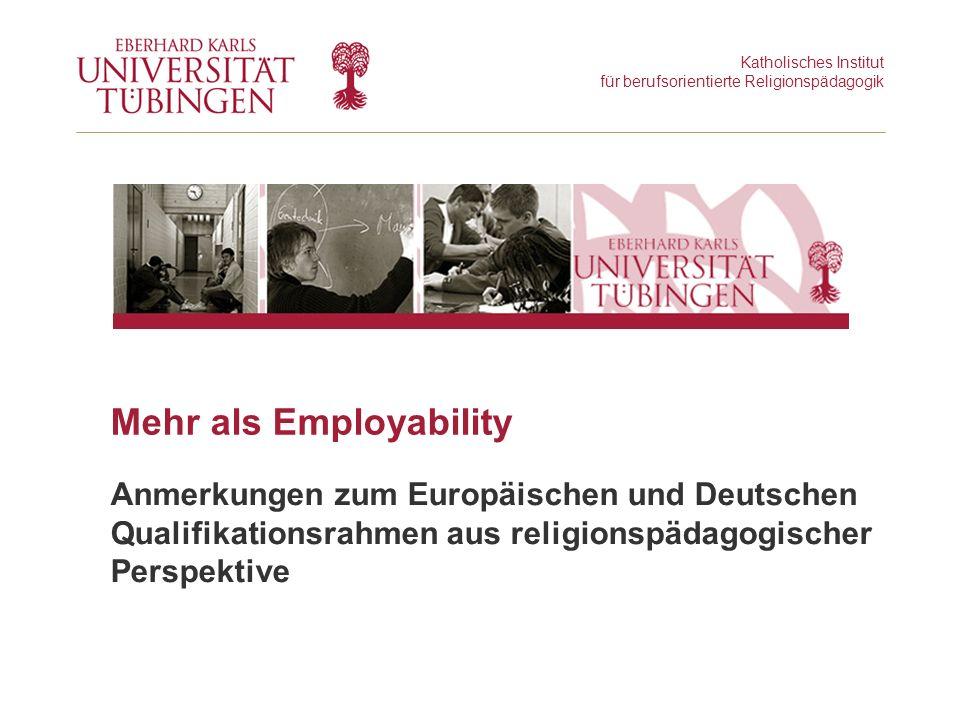 Katholisches Institut für berufsorientierte Religionspädagogik Mehr als Employability Anmerkungen zum Europäischen und Deutschen Qualifikationsrahmen aus religionspädagogischer Perspektive