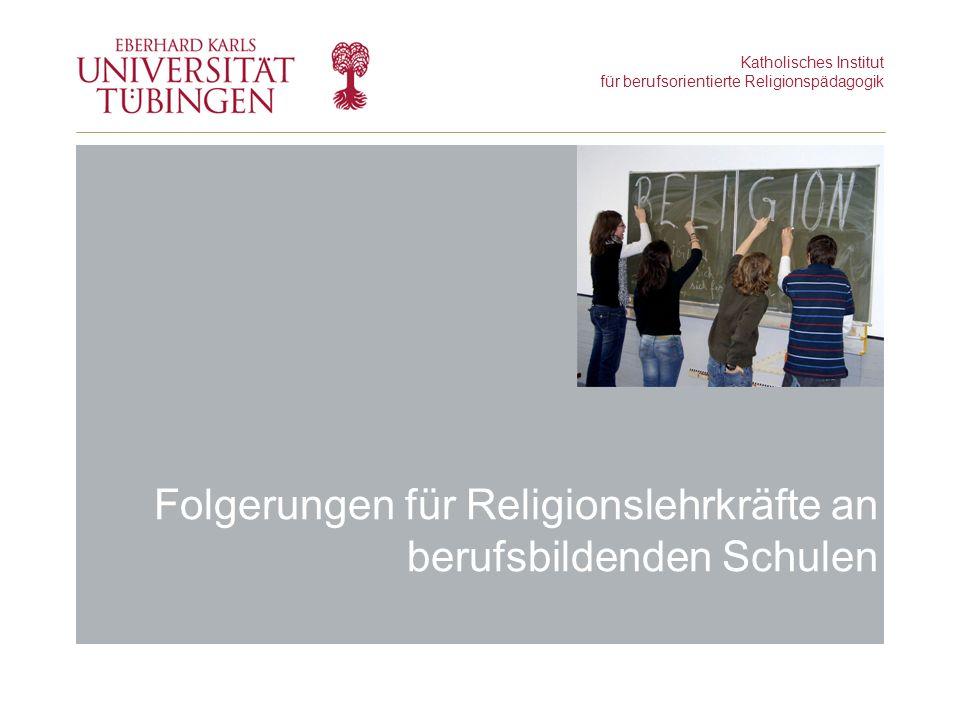 Katholisches Institut für berufsorientierte Religionspädagogik Folgerungen für Religionslehrkräfte an berufsbildenden Schulen
