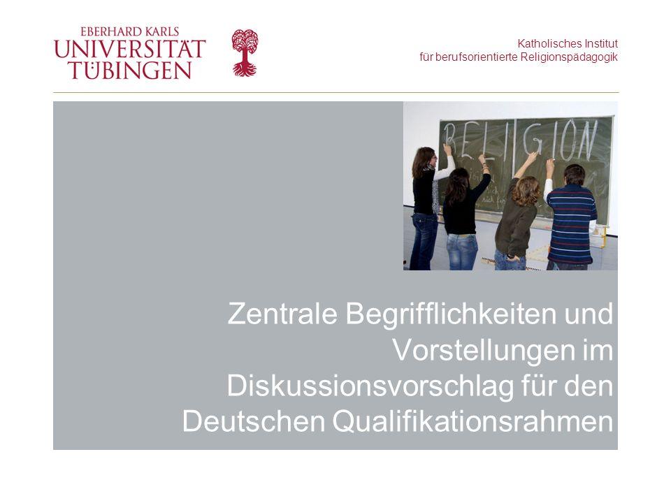 Katholisches Institut für berufsorientierte Religionspädagogik Zentrale Begrifflichkeiten und Vorstellungen im Diskussionsvorschlag für den Deutschen Qualifikationsrahmen