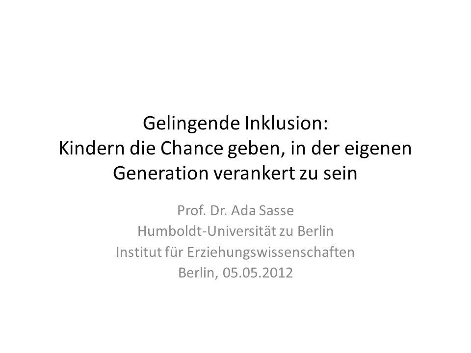 Gelingende Inklusion: Kindern die Chance geben, in der eigenen Generation verankert zu sein Prof. Dr. Ada Sasse Humboldt-Universität zu Berlin Institu