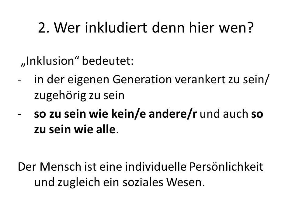 2. Wer inkludiert denn hier wen? Inklusion bedeutet: -in der eigenen Generation verankert zu sein/ zugehörig zu sein -so zu sein wie kein/e andere/r u