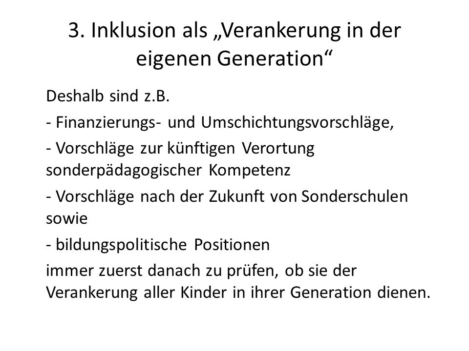 3. Inklusion als Verankerung in der eigenen Generation Deshalb sind z.B. - Finanzierungs- und Umschichtungsvorschläge, - Vorschläge zur künftigen Vero
