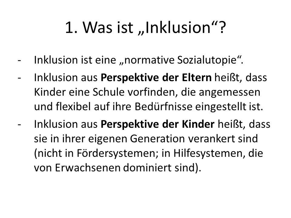 1. Was ist Inklusion? -Inklusion ist eine normative Sozialutopie. -Inklusion aus Perspektive der Eltern heißt, dass Kinder eine Schule vorfinden, die