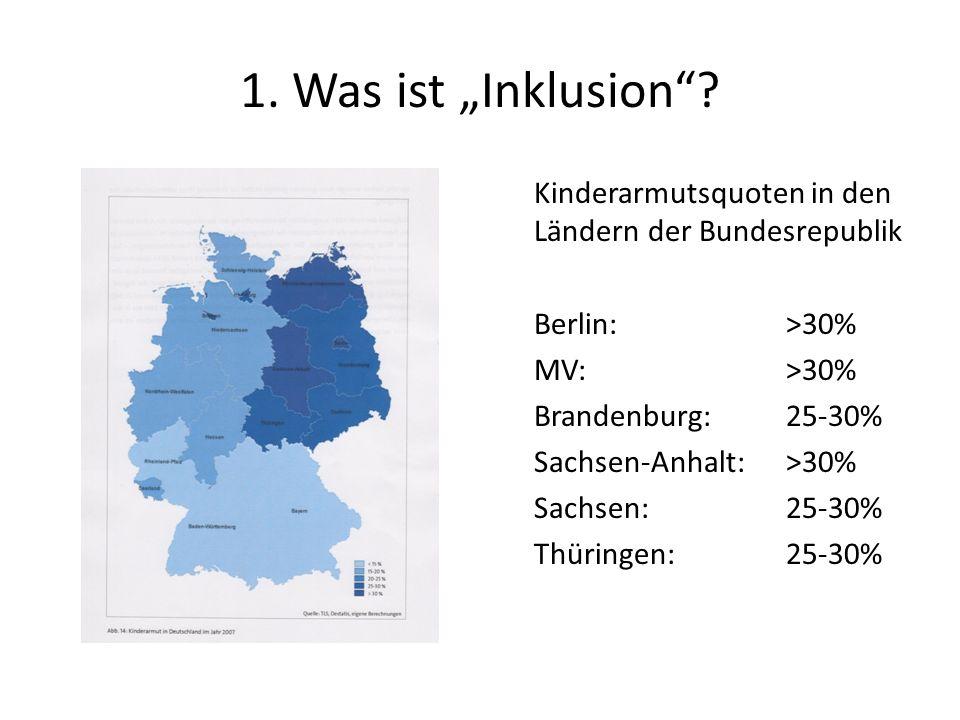1. Was ist Inklusion? Kinderarmutsquoten in den Ländern der Bundesrepublik Berlin:>30% MV:>30% Brandenburg:25-30% Sachsen-Anhalt:>30% Sachsen:25-30% T