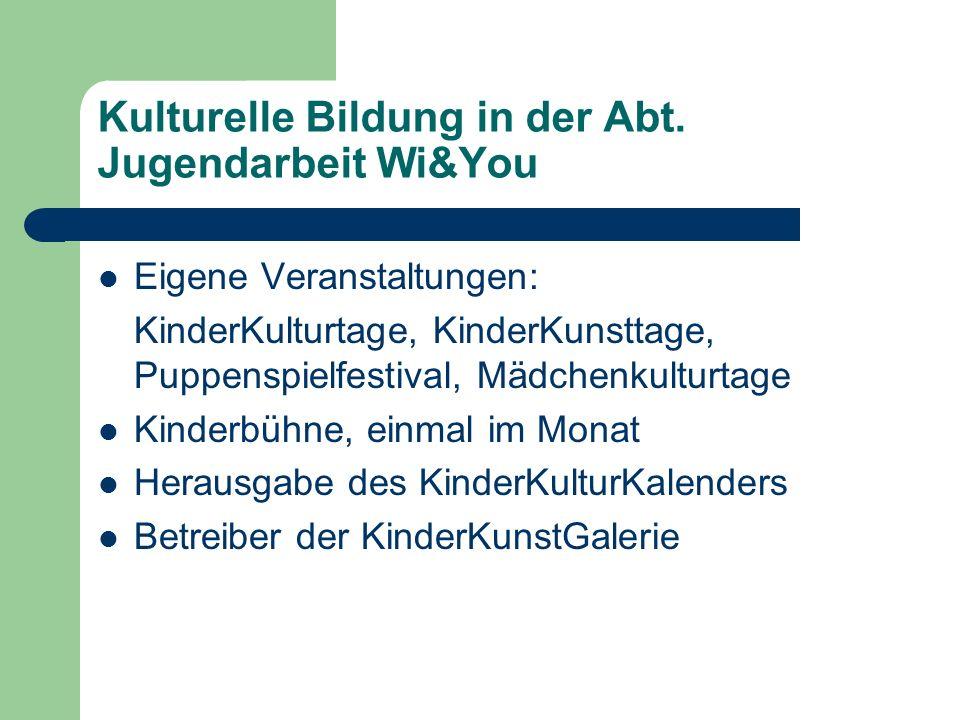 Kulturelle Bildung in der Abt. Jugendarbeit Wi&You Eigene Veranstaltungen: KinderKulturtage, KinderKunsttage, Puppenspielfestival, Mädchenkulturtage K