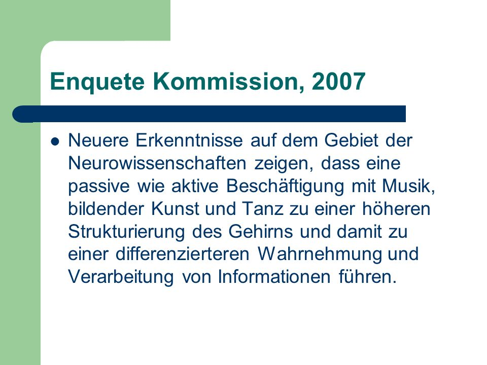 Enquete Kommission, 2007 Neuere Erkenntnisse auf dem Gebiet der Neurowissenschaften zeigen, dass eine passive wie aktive Beschäftigung mit Musik, bildender Kunst und Tanz zu einer höheren Strukturierung des Gehirns und damit zu einer differenzierteren Wahrnehmung und Verarbeitung von Informationen führen.
