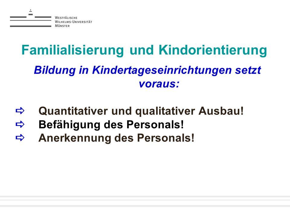 Familialisierung und Kindorientierung Bildung in Kindertageseinrichtungen setzt voraus: Quantitativer und qualitativer Ausbau! Befähigung des Personal