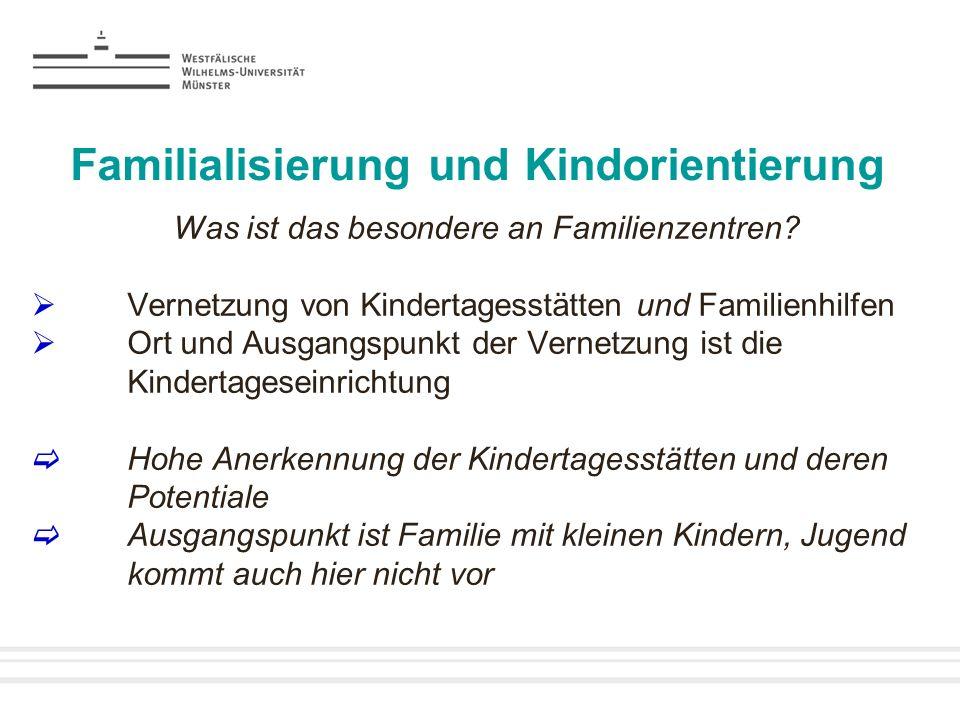 Familialisierung und Kindorientierung Was ist das besondere an Familienzentren? Vernetzung von Kindertagesstätten und Familienhilfen Ort und Ausgangsp