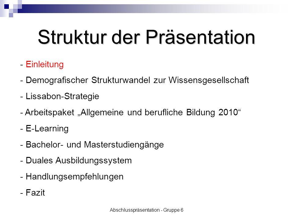 Abschlusspräsentation - Gruppe 6 Einleitung Aufgabenstellung: Wie entwickeln sich angesichts des demografischen Strukturwandels zur Wissensgesellschaft und der Einführung der Bachelor-Studiengänge die Chancen für duale Ausbildungsberufe und das duale System.