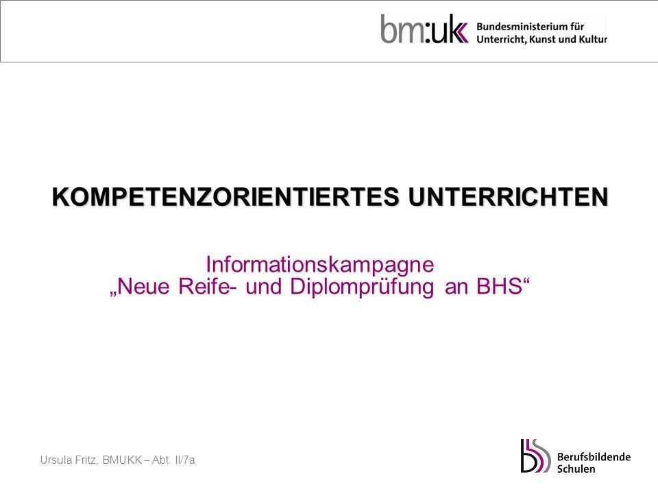 Ursula Fritz, BMUKK – Abt. II/7a KOMPETENZORIENTIERTES UNTERRICHTEN Informationskampagne Neue Reife- und Diplomprüfung an BHS