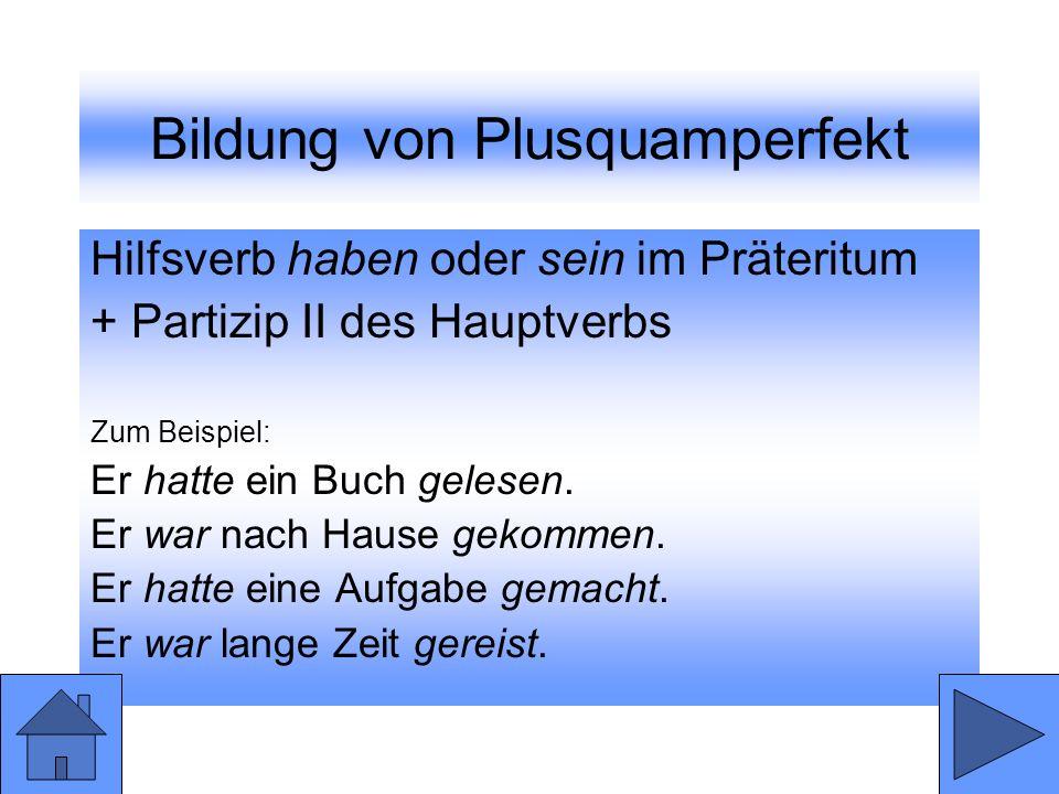 Bildung von Plusquamperfekt Hilfsverb haben oder sein im Präteritum + Partizip II des Hauptverbs Zum Beispiel: Er hatte ein Buch gelesen. Er war nach