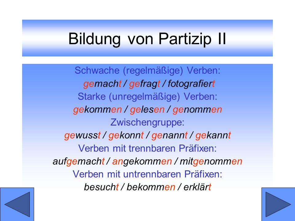 Bildung von Partizip II Schwache (regelmäßige) Verben: gemacht / gefragt / fotografiert Starke (unregelmäßige) Verben: gekommen / gelesen / genommen Z