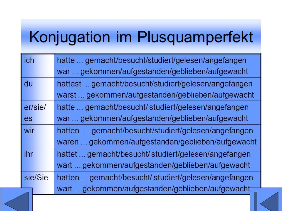 Konjugation im Plusquamperfekt ichhatte... gemacht/besucht/studiert/gelesen/angefangen war... gekommen/aufgestanden/geblieben/aufgewacht duhattest...