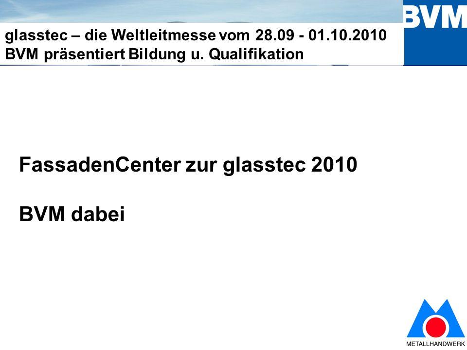 1 glasstec – die Weltleitmesse vom 28.09 - 01.10.2010 BVM präsentiert Bildung u.