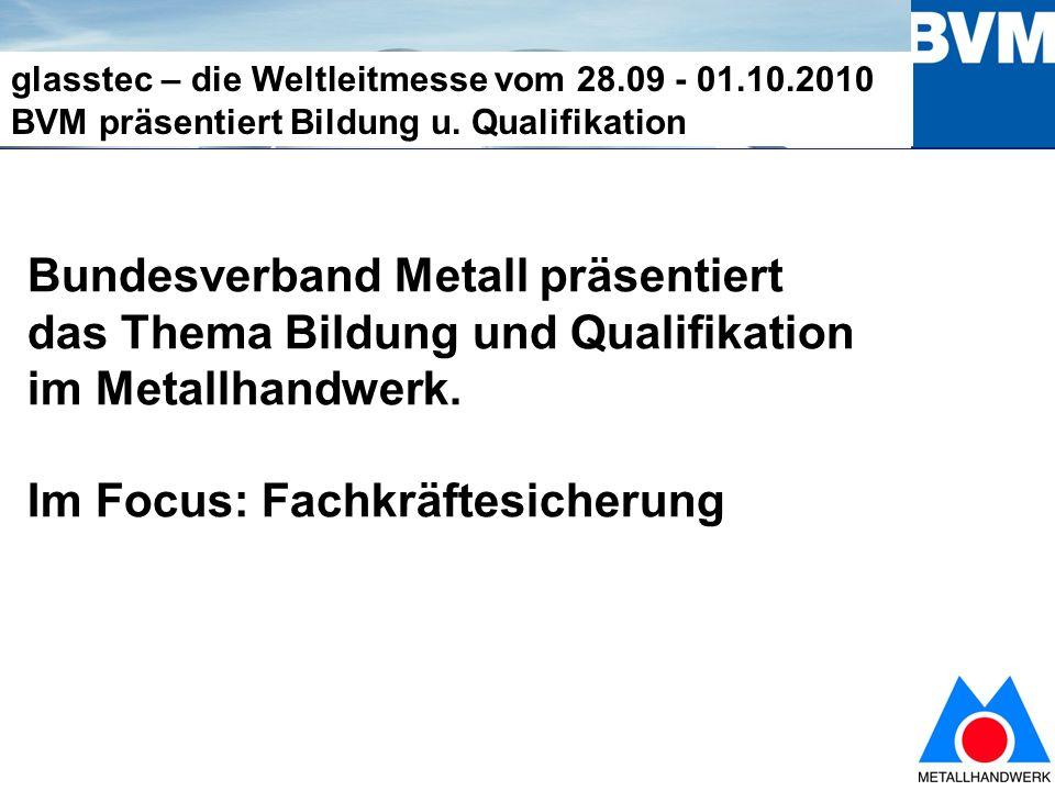 13 glasstec – die Weltleitmesse vom 28.09 - 01.10.2010 BVM präsentiert Bildung u.