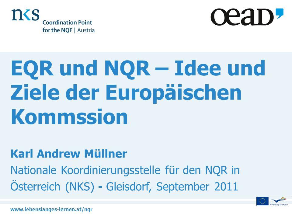 www.lebenslanges-lernen.at/nqr EQR und NQR – Idee und Ziele der Europäischen Kommssion Karl Andrew Müllner Nationale Koordinierungsstelle für den NQR in Österreich (NKS) - Gleisdorf, September 2011