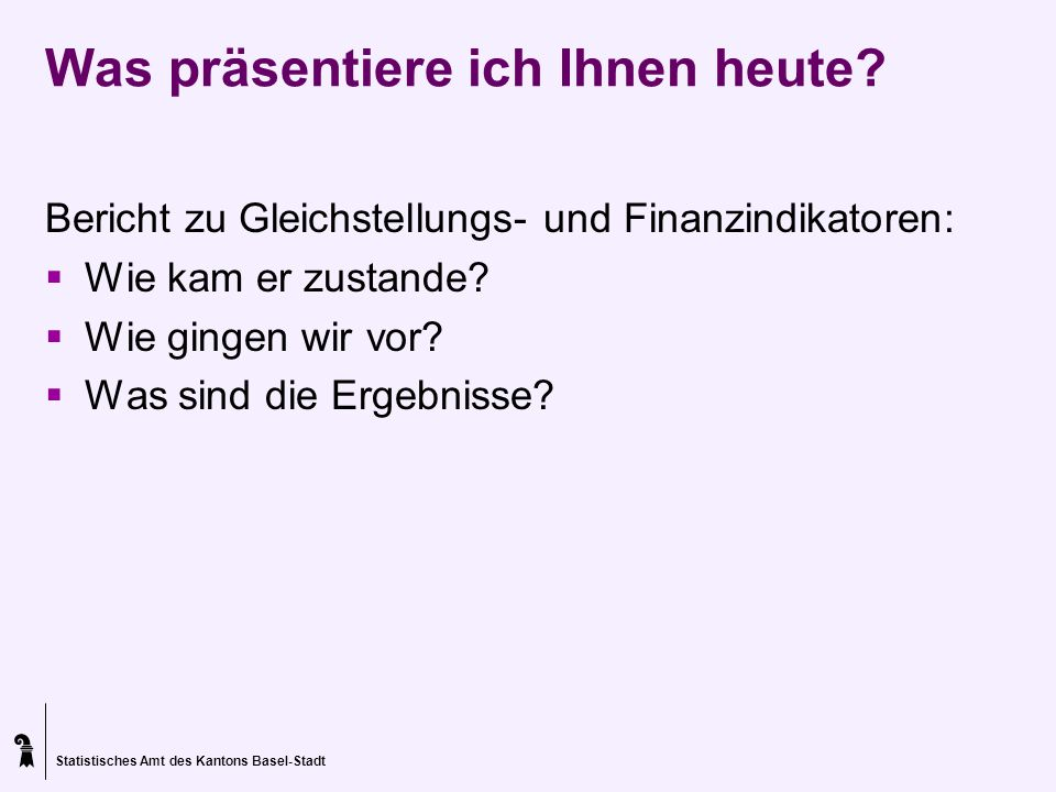 Statistisches Amt des Kantons Basel-Stadt Was präsentiere ich Ihnen heute? Bericht zu Gleichstellungs- und Finanzindikatoren: Wie kam er zustande? Wie