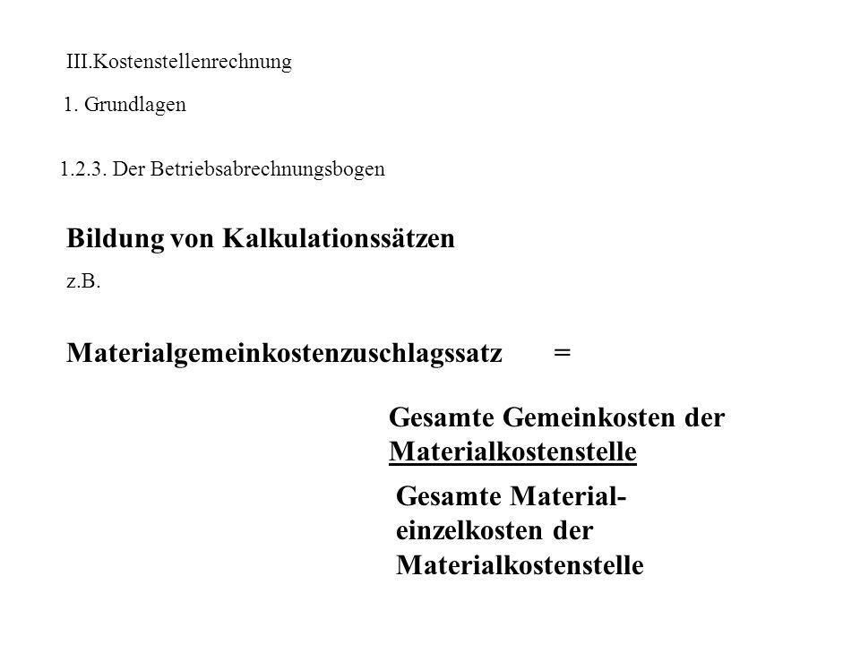 III.Kostenstellenrechnung 1. Grundlagen 1.2.3. Der Betriebsabrechnungsbogen Bildung von Kalkulationssätzen z.B. Materialgemeinkostenzuschlagssatz = Ge