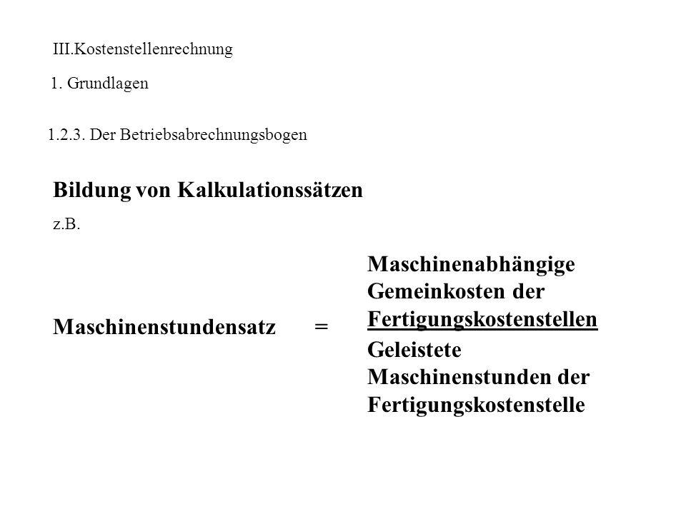 III.Kostenstellenrechnung 1. Grundlagen 1.2.3. Der Betriebsabrechnungsbogen Bildung von Kalkulationssätzen z.B. Maschinenstundensatz = Maschinenabhäng