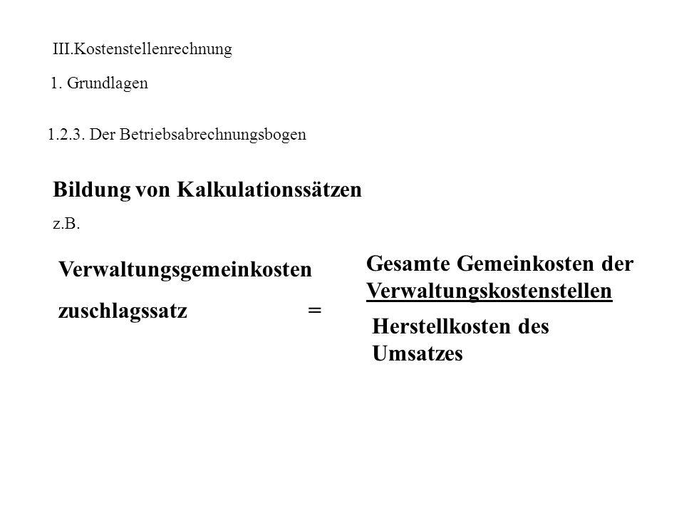 III.Kostenstellenrechnung 1. Grundlagen 1.2.3. Der Betriebsabrechnungsbogen Bildung von Kalkulationssätzen z.B. Verwaltungsgemeinkosten zuschlagssatz