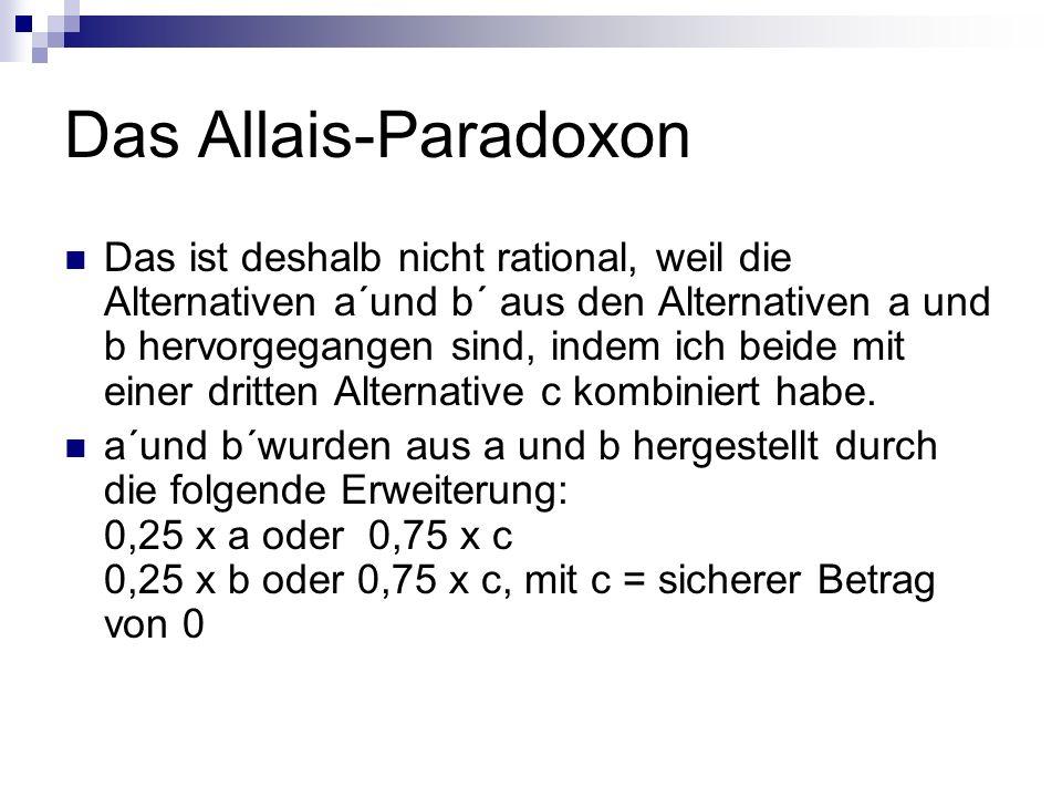 Das Allais-Paradoxon Das ist deshalb nicht rational, weil die Alternativen a´und b´ aus den Alternativen a und b hervorgegangen sind, indem ich beide