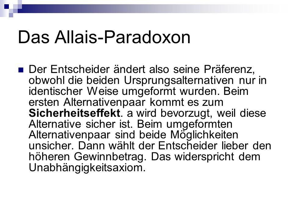 Das Allais-Paradoxon Der Entscheider ändert also seine Präferenz, obwohl die beiden Ursprungsalternativen nur in identischer Weise umgeformt wurden. B