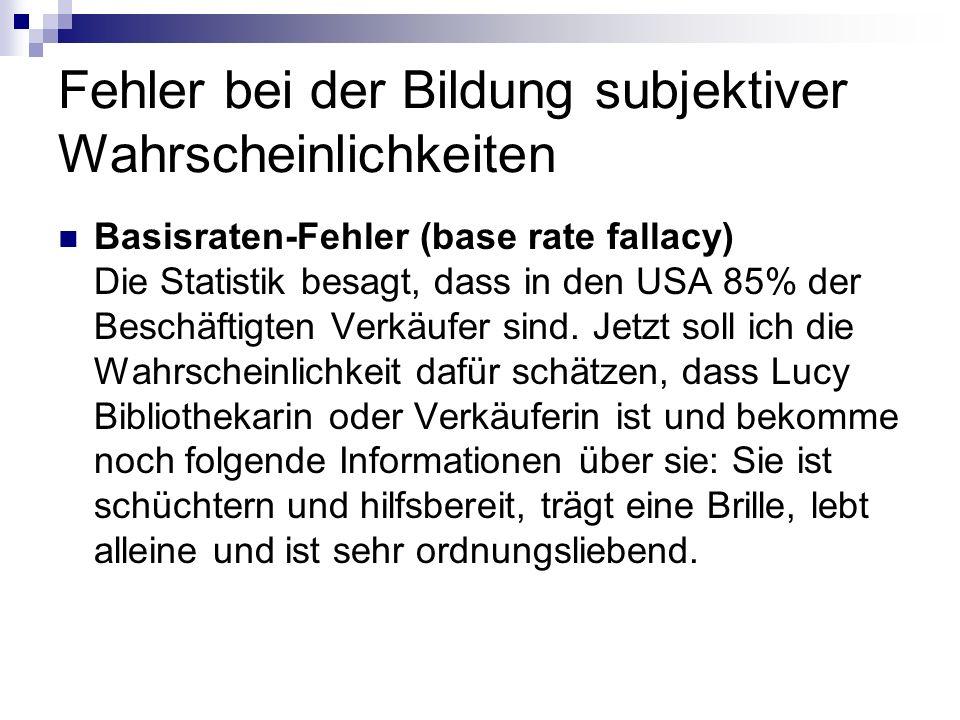 Fehler bei der Bildung subjektiver Wahrscheinlichkeiten Basisraten-Fehler (base rate fallacy) Die Statistik besagt, dass in den USA 85% der Beschäftig