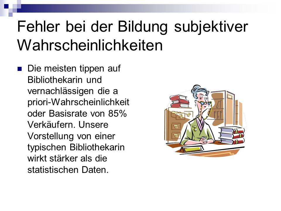Fehler bei der Bildung subjektiver Wahrscheinlichkeiten Die meisten tippen auf Bibliothekarin und vernachlässigen die a priori-Wahrscheinlichkeit oder