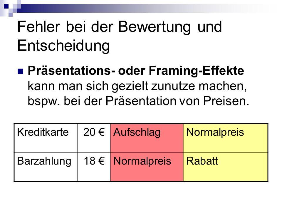 Fehler bei der Bewertung und Entscheidung Präsentations- oder Framing-Effekte kann man sich gezielt zunutze machen, bspw. bei der Präsentation von Pre