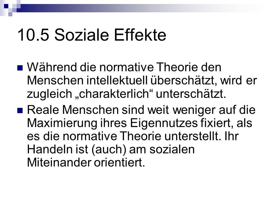 10.5 Soziale Effekte Während die normative Theorie den Menschen intellektuell überschätzt, wird er zugleich charakterlich unterschätzt. Reale Menschen