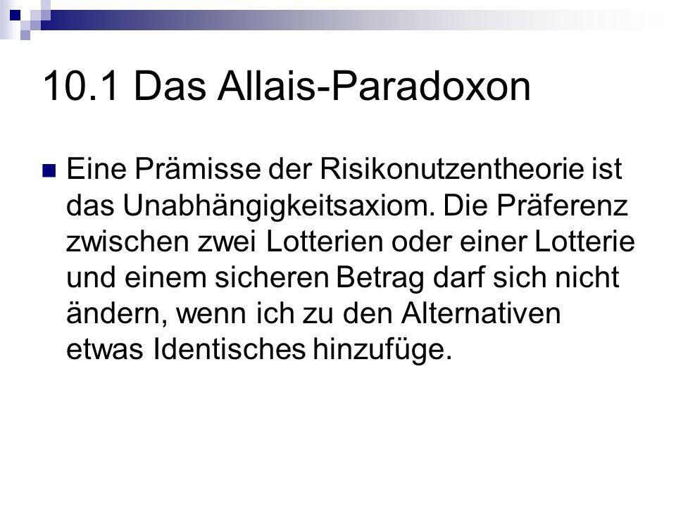 10.1 Das Allais-Paradoxon Eine Prämisse der Risikonutzentheorie ist das Unabhängigkeitsaxiom. Die Präferenz zwischen zwei Lotterien oder einer Lotteri